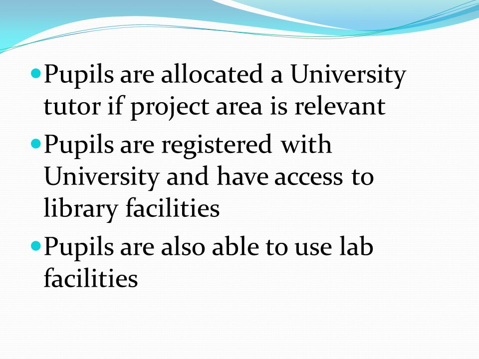 Pupils are allocated a University tutor if project area is relevant Pupils are registered with University and have access to library facilities Pupils are also able to use lab facilities
