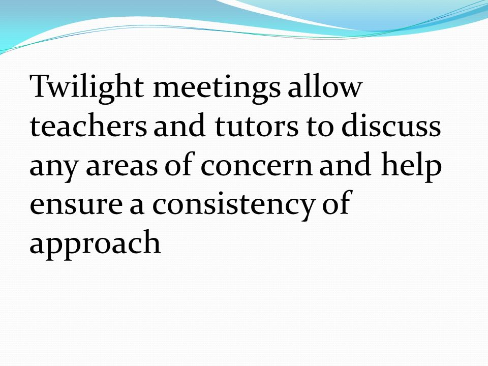 Twilight meetings allow teachers and tutors to discuss any areas of concern and help ensure a consistency of approach