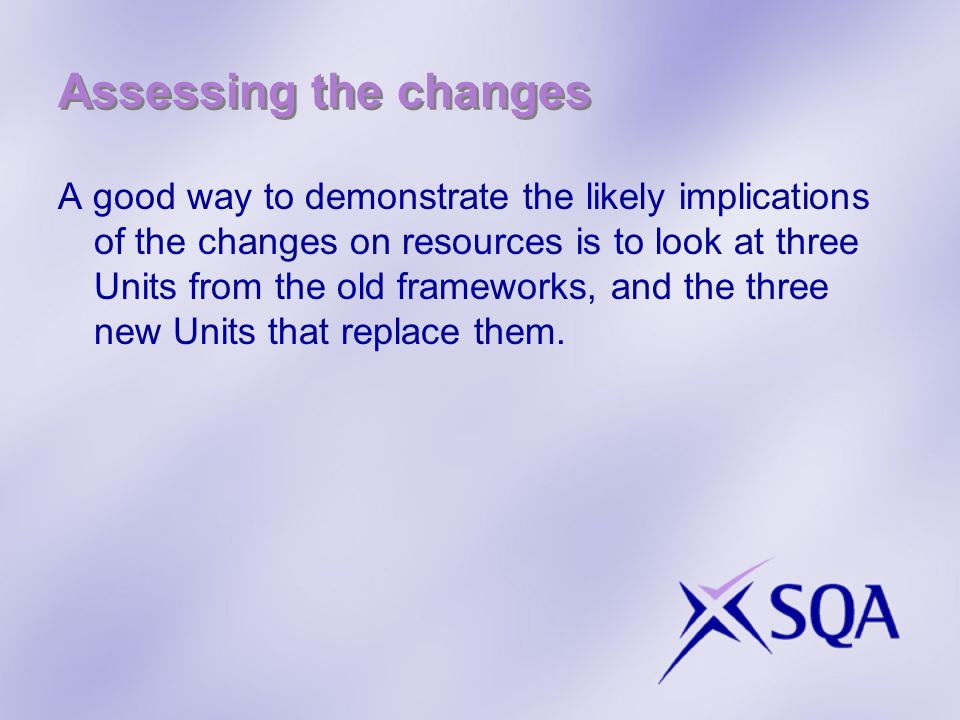 Assessing the changes A good way to demonstrate the likely implications of the changes on resources is to look at three Units from the old frameworks, and the three new Units that replace them.