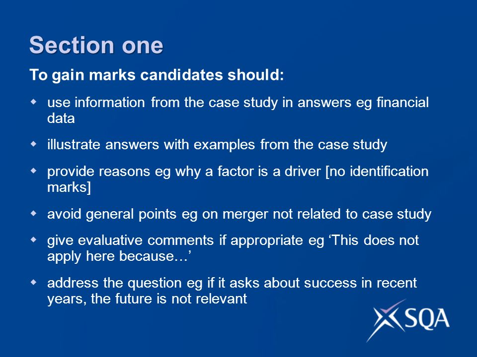 Section one use information from the case study in answers eg financial data illustrate answers with examples from the case study provide reasons eg why a factor is a driver [no identification marks] avoid general points eg on merger not related to case study give evaluative comments if appropriate eg This does not apply here because… address the question eg if it asks about success in recent years, the future is not relevant To gain marks candidates should: