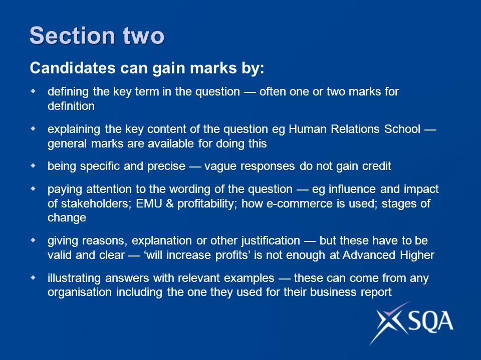 defining the key term in the question often one or two marks for definition explaining the key content of the question eg Human Relations School general marks are available for doing this being specific and precise vague responses do not gain credit paying attention to the wording of the question eg influence and impact of stakeholders; EMU & profitability; how e-commerce is used; stages of change giving reasons, explanation or other justification but these have to be valid and clear will increase profits is not enough at Advanced Higher illustrating answers with relevant examples these can come from any organisation including the one they used for their business report Candidates can gain marks by: Section two