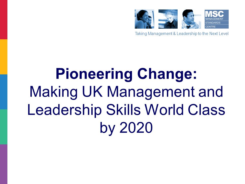 Taking Management & Leadership to the Next Level Pioneering Change: Making UK Management and Leadership Skills World Class by 2020