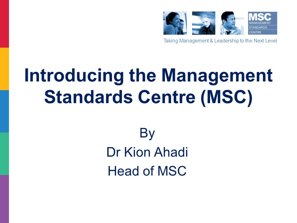 Taking Management & Leadership to the Next Level Introducing the Management Standards Centre (MSC) By Dr Kion Ahadi Head of MSC