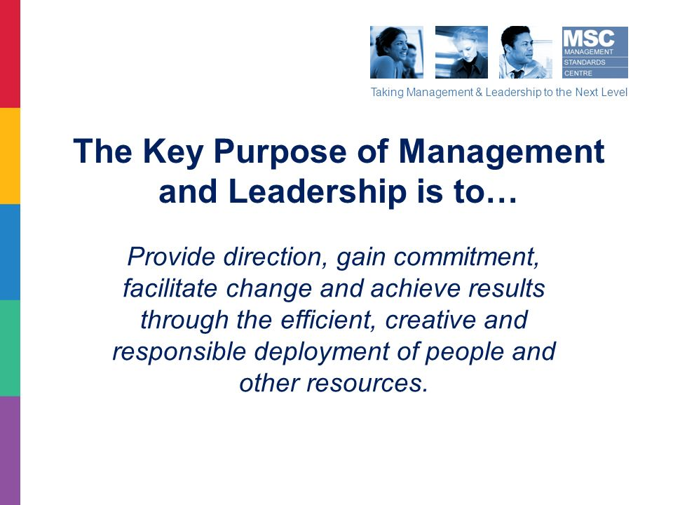 Taking Management & Leadership to the Next Level The Key Purpose of Management and Leadership is to… Provide direction, gain commitment, facilitate ch