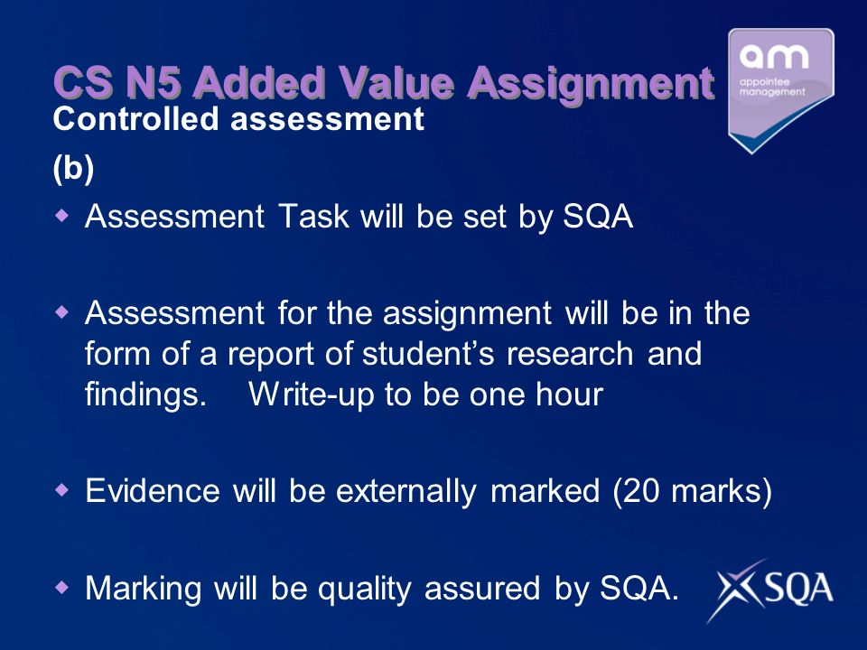 CS N5 Added Value Assignment Controlled assessment (b) Assessment Task will be set by SQA Assessment for the assignment will be in the form of a report of students research and findings.