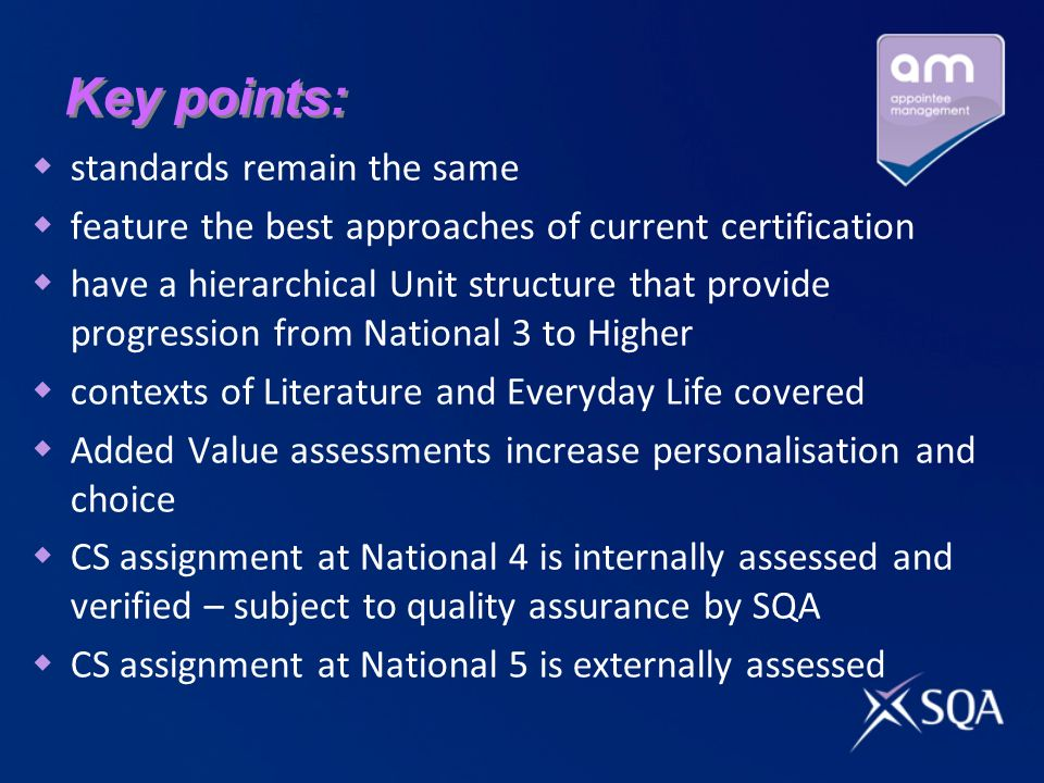 Key points: standards remain the same feature the best approaches of current certification have a hierarchical Unit structure that provide progression from National 3 to Higher contexts of Literature and Everyday Life covered Added Value assessments increase personalisation and choice CS assignment at National 4 is internally assessed and verified – subject to quality assurance by SQA CS assignment at National 5 is externally assessed