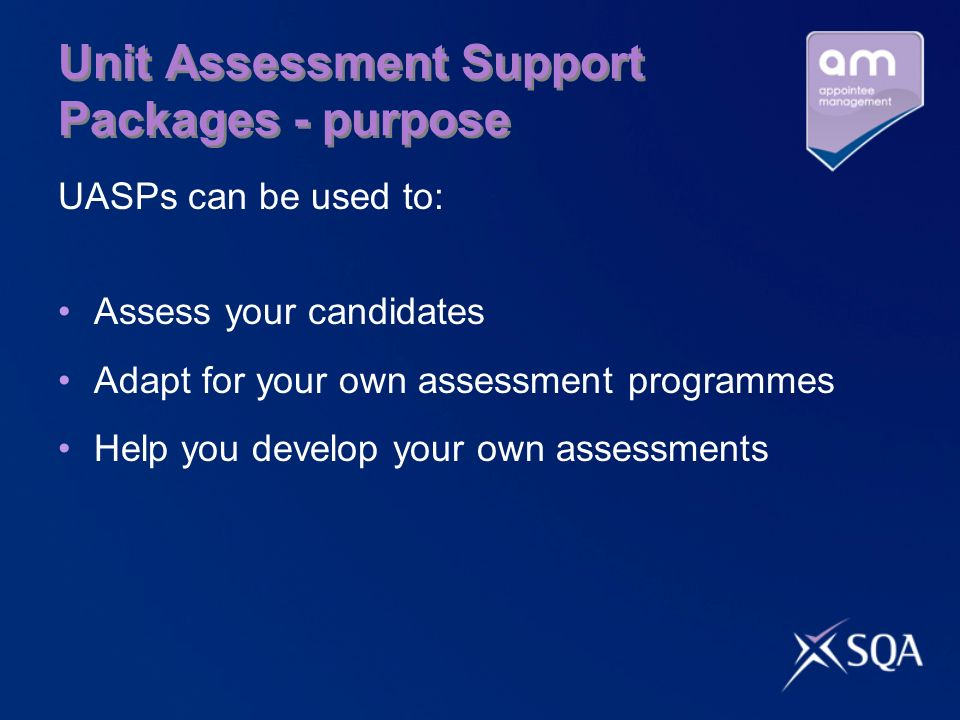Unit Assessment Support Packages - purpose UASPs can be used to: Assess your candidates Adapt for your own assessment programmes Help you develop your own assessments