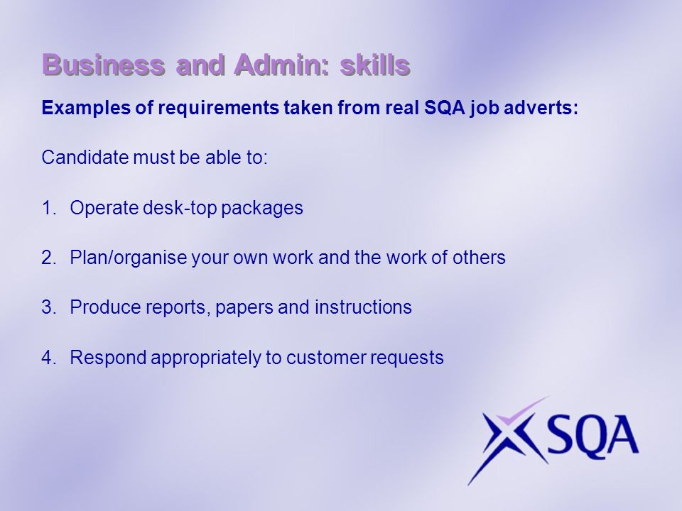 Business and Admin: skills Examples of requirements taken from real SQA job adverts: Candidate must be able to: 1.Operate desk-top packages 2.Plan/organise your own work and the work of others 3.Produce reports, papers and instructions 4.Respond appropriately to customer requests
