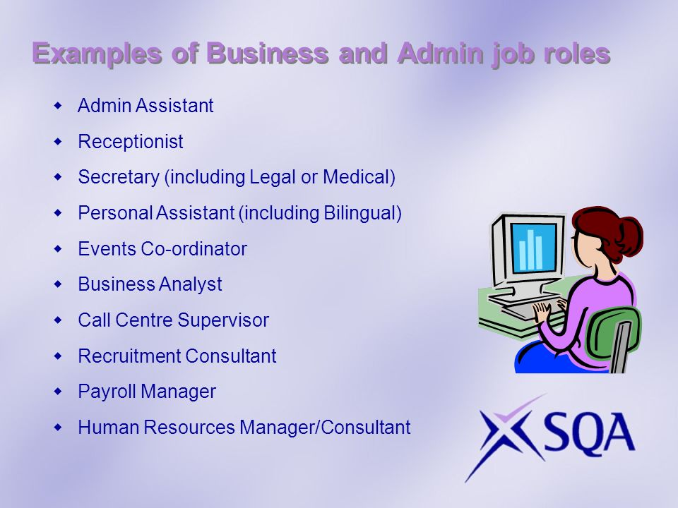 Examples of Business and Admin job roles Admin Assistant Receptionist Secretary (including Legal or Medical) Personal Assistant (including Bilingual) Events Co-ordinator Business Analyst Call Centre Supervisor Recruitment Consultant Payroll Manager Human Resources Manager/Consultant