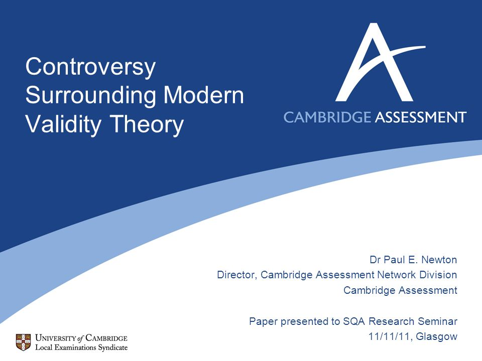 Controversy Surrounding Modern Validity Theory Dr Paul E. Newton Director, Cambridge Assessment Network Division Cambridge Assessment Paper presented