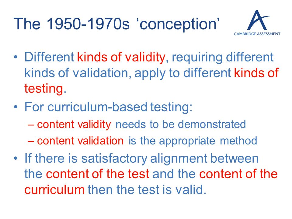 The 1950-1970s conception Different kinds of validity, requiring different kinds of validation, apply to different kinds of testing. For curriculum-ba