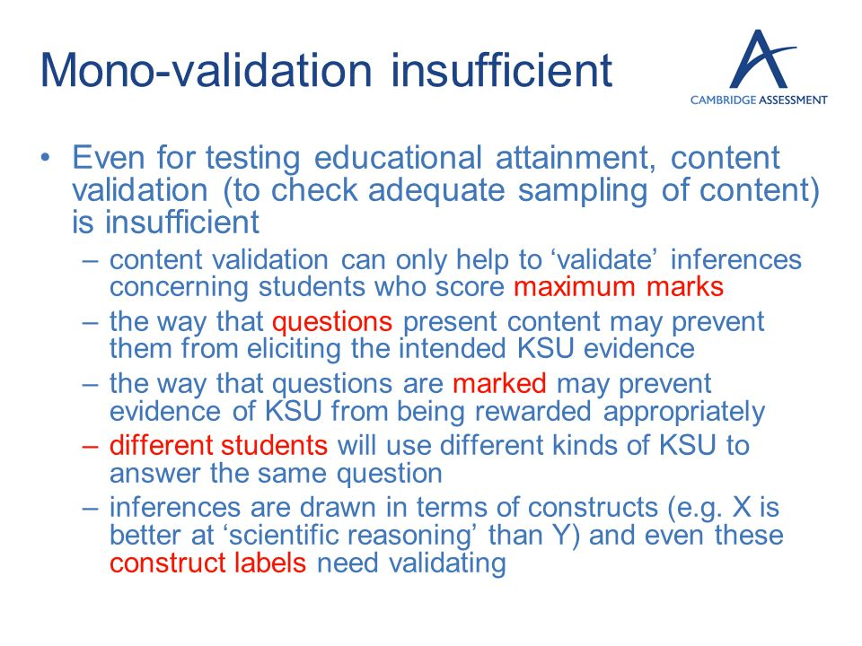 Mono-validation insufficient Even for testing educational attainment, content validation (to check adequate sampling of content) is insufficient –cont