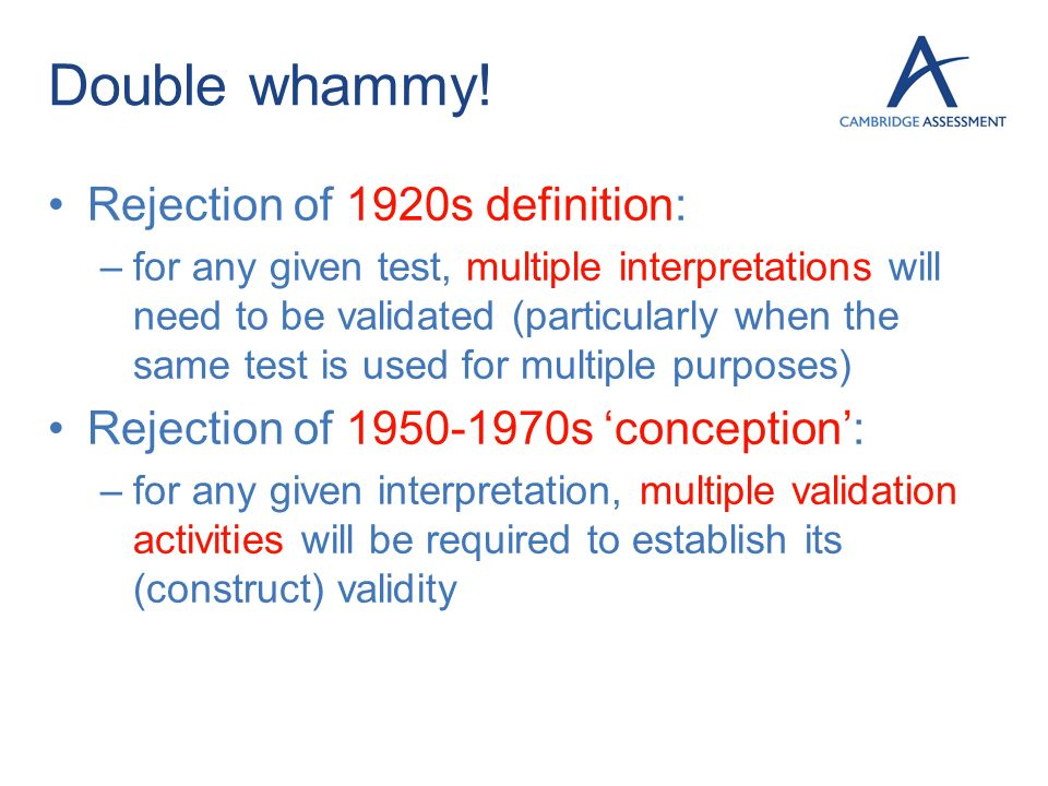 Double whammy! Rejection of 1920s definition: –for any given test, multiple interpretations will need to be validated (particularly when the same test
