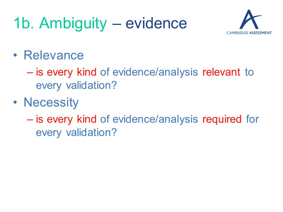 1b. Ambiguity – evidence Relevance –is every kind of evidence/analysis relevant to every validation? Necessity –is every kind of evidence/analysis req