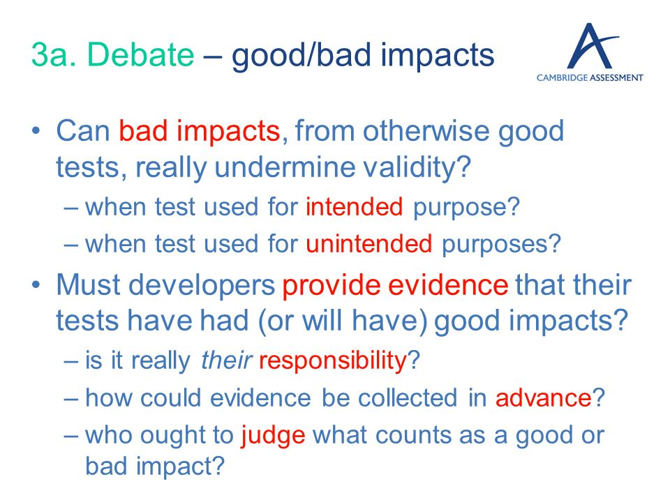 3a. Debate – good/bad impacts Can bad impacts, from otherwise good tests, really undermine validity? –when test used for intended purpose? –when test