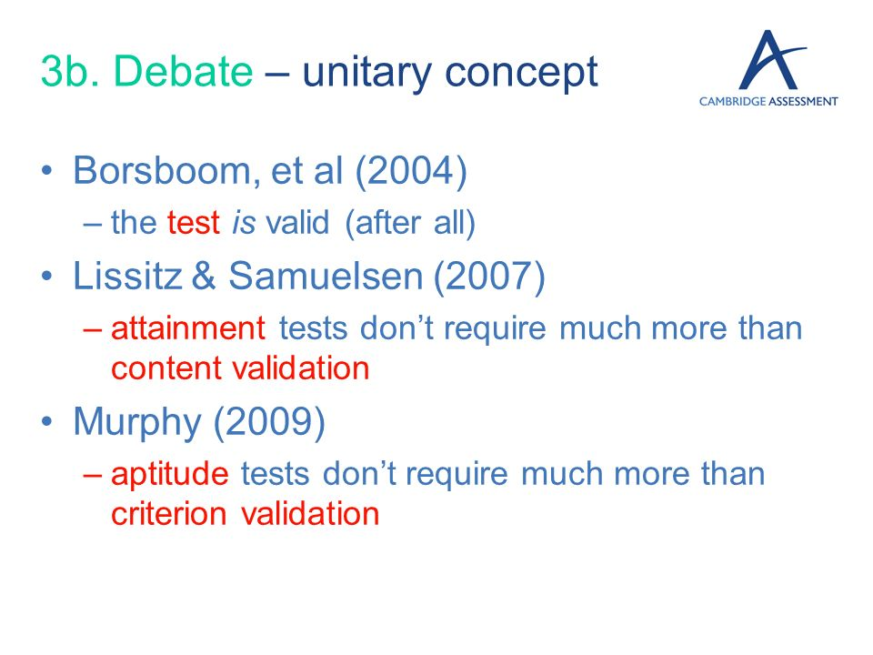 3b. Debate – unitary concept Borsboom, et al (2004) –the test is valid (after all) Lissitz & Samuelsen (2007) –attainment tests dont require much more