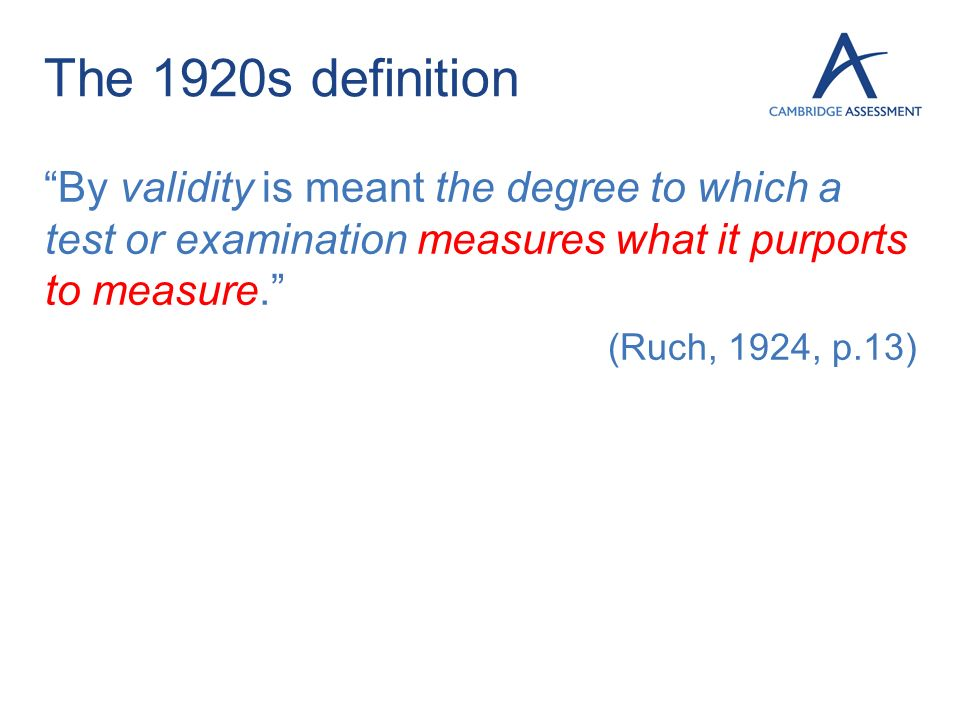 The 1920s definition By validity is meant the degree to which a test or examination measures what it purports to measure. (Ruch, 1924, p.13)