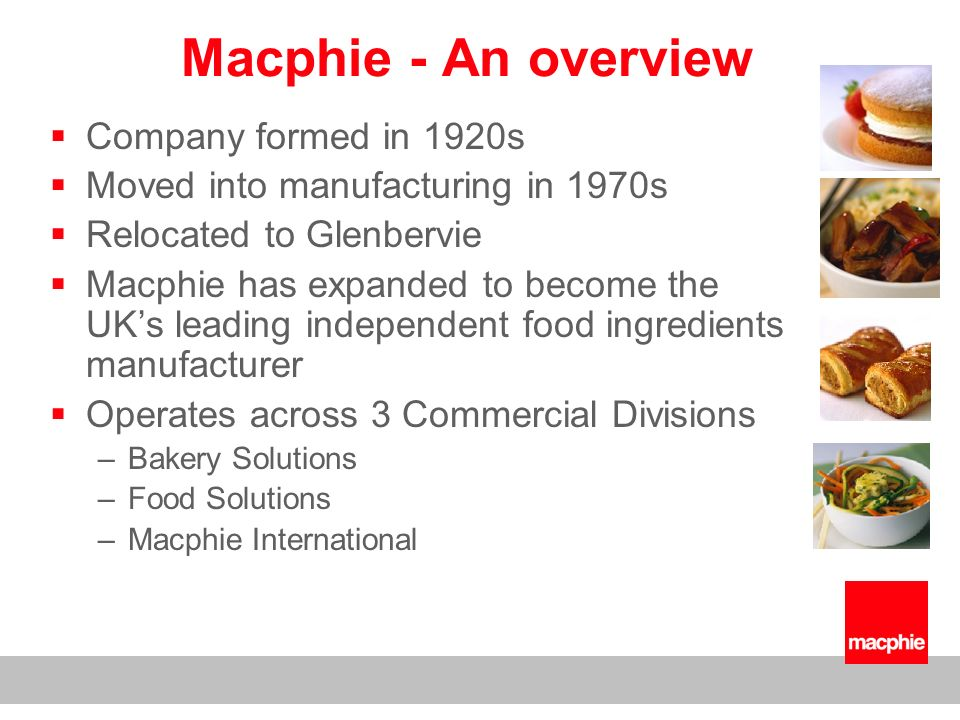 Macphie - An overview Employs 300 people Turnover approx £40m - 2006/07 Exports to 40 countries Macphie is ISO 9001, ISO 14001, EFSIS and IIP accredited Manufacturing sites at Glenbervie & Glasgow Home Farm