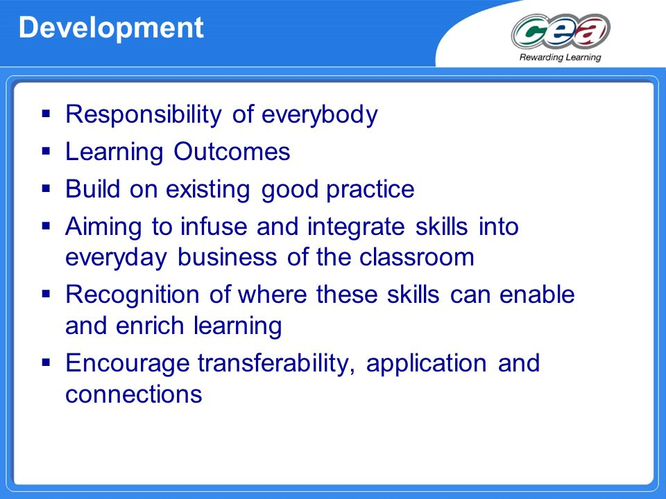 Development Responsibility of everybody Learning Outcomes Build on existing good practice Aiming to infuse and integrate skills into everyday business of the classroom Recognition of where these skills can enable and enrich learning Encourage transferability, application and connections