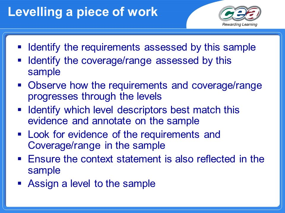 Levelling a piece of work Identify the requirements assessed by this sample Identify the coverage/range assessed by this sample Observe how the requirements and coverage/range progresses through the levels Identify which level descriptors best match this evidence and annotate on the sample Look for evidence of the requirements and Coverage/range in the sample Ensure the context statement is also reflected in the sample Assign a level to the sample