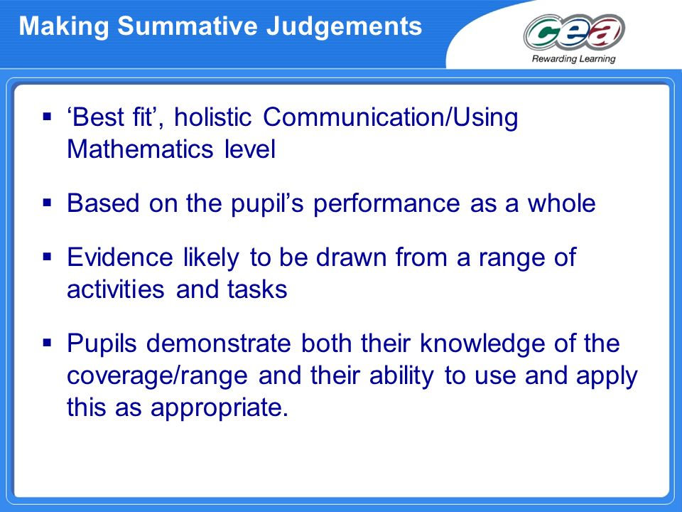 Making Summative Judgements Best fit, holistic Communication/Using Mathematics level Based on the pupils performance as a whole Evidence likely to be drawn from a range of activities and tasks Pupils demonstrate both their knowledge of the coverage/range and their ability to use and apply this as appropriate.