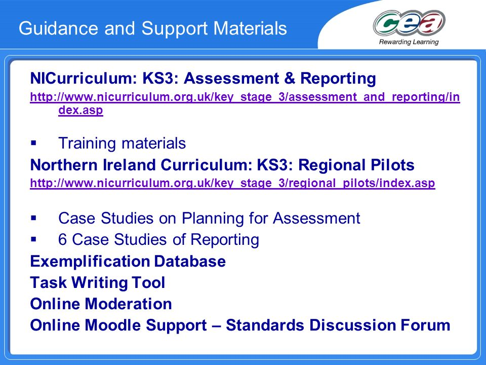 Guidance and Support Materials NICurriculum: KS3: Assessment & Reporting http://www.nicurriculum.org.uk/key_stage_3/assessment_and_reporting/in dex.asp Training materials Northern Ireland Curriculum: KS3: Regional Pilots http://www.nicurriculum.org.uk/key_stage_3/regional_pilots/index.asp Case Studies on Planning for Assessment 6 Case Studies of Reporting Exemplification Database Task Writing Tool Online Moderation Online Moodle Support – Standards Discussion Forum