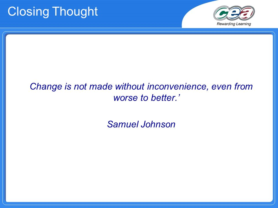 Change is not made without inconvenience, even from worse to better. Samuel Johnson Closing Thought