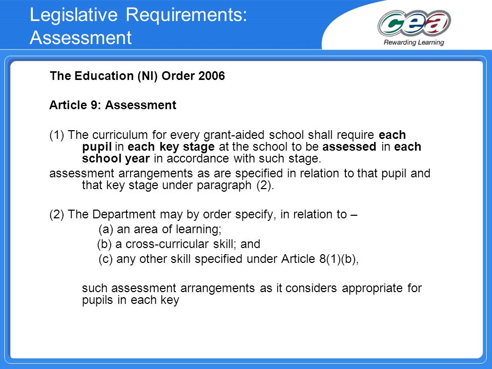 Legislative Requirements: Assessment The Education (NI) Order 2006 Article 9: Assessment (1) The curriculum for every grant-aided school shall require each pupil in each key stage at the school to be assessed in each school year in accordance with such stage.