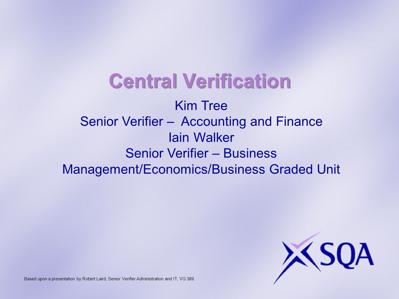 Central Verification Kim Tree Senior Verifier – Accounting and Finance Iain Walker Senior Verifier – Business Management/Economics/Business Graded Unit Based upon a presentation by Robert Laird, Senior Verifier Administration and IT, VG 389.