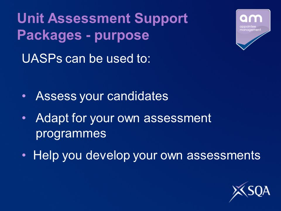 Unit Assessment Support Packages - purpose UASPs can be used to: Assess your candidates Adapt for your own assessment programmes Help you develop your