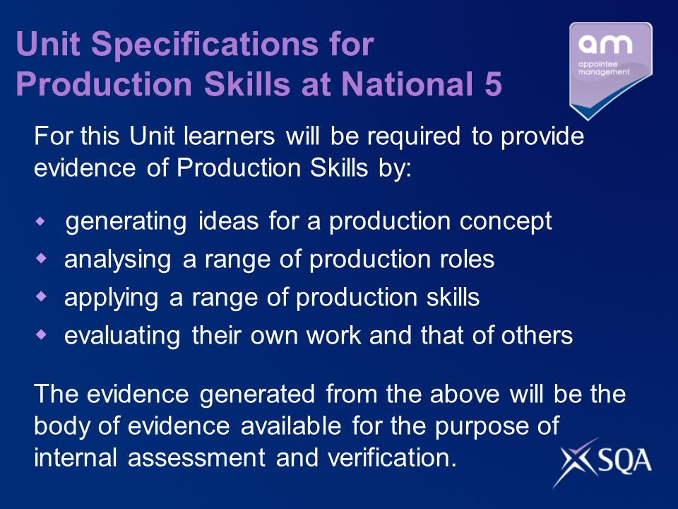 Unit Specifications for Production Skills at National 5 For this Unit learners will be required to provide evidence of Production Skills by: generating ideas for a production concept analysing a range of production roles applying a range of production skills evaluating their own work and that of others The evidence generated from the above will be the body of evidence available for the purpose of internal assessment and verification.