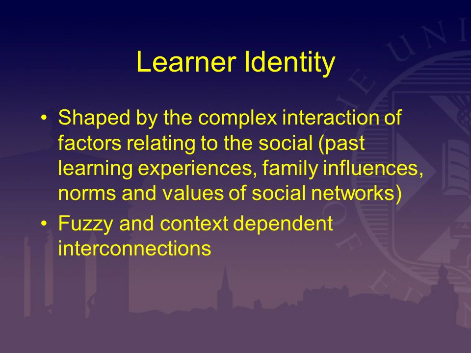 Learner Identity Shaped by the complex interaction of factors relating to the social (past learning experiences, family influences, norms and values o