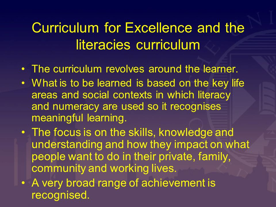 Curriculum for Excellence and the literacies curriculum The curriculum revolves around the learner. What is to be learned is based on the key life are