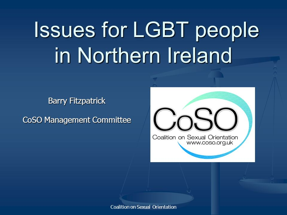 Coalition on Sexual Orientation Issues for LGBT people in Northern Ireland Issues for LGBT people in Northern Ireland Barry Fitzpatrick CoSO Managemen