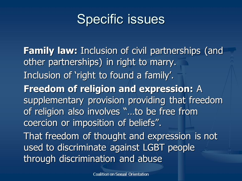 Coalition on Sexual Orientation Specific issues Family law: Inclusion of civil partnerships (and other partnerships) in right to marry. Family law: In