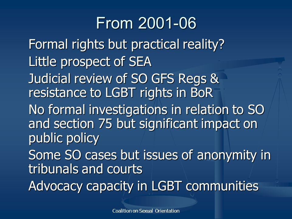 Coalition on Sexual Orientation From 2001-06 Formal rights but practical reality? Little prospect of SEA Judicial review of SO GFS Regs & resistance t