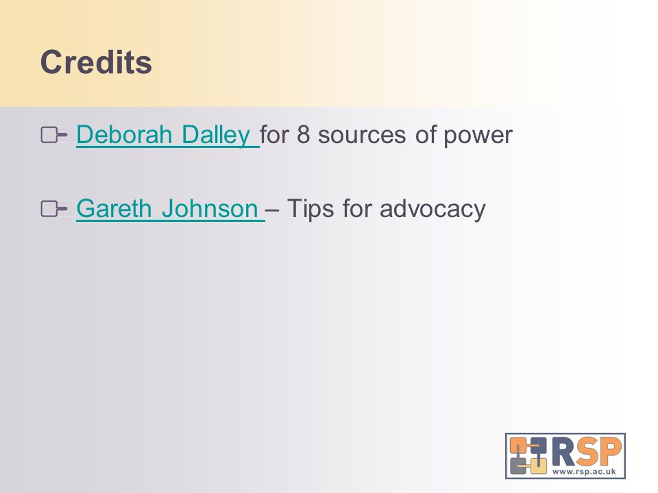 Credits Deborah Dalley Deborah Dalley for 8 sources of power Gareth Johnson Gareth Johnson – Tips for advocacy