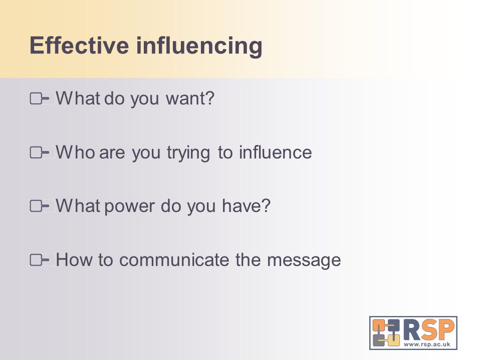 Effective influencing What do you want. Who are you trying to influence What power do you have.