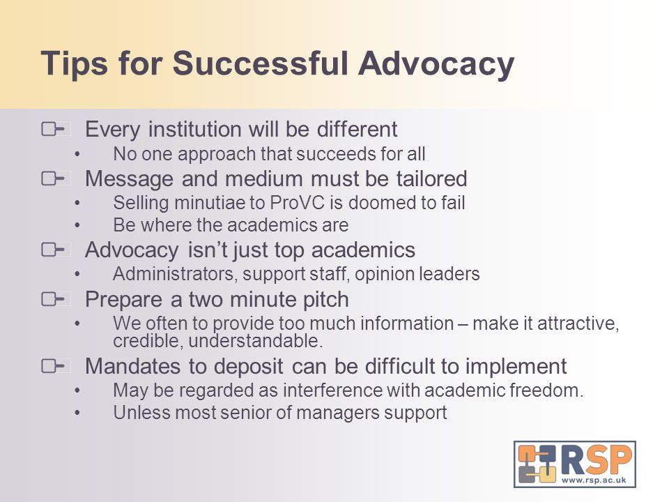 Tips for Successful Advocacy Every institution will be different No one approach that succeeds for all Message and medium must be tailored Selling minutiae to ProVC is doomed to fail Be where the academics are Advocacy isnt just top academics Administrators, support staff, opinion leaders Prepare a two minute pitch We often to provide too much information – make it attractive, credible, understandable.