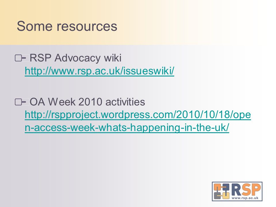 Some resources RSP Advocacy wiki http://www.rsp.ac.uk/issueswiki/ http://www.rsp.ac.uk/issueswiki/ OA Week 2010 activities http://rspproject.wordpress.com/2010/10/18/ope n-access-week-whats-happening-in-the-uk/ http://rspproject.wordpress.com/2010/10/18/ope n-access-week-whats-happening-in-the-uk/