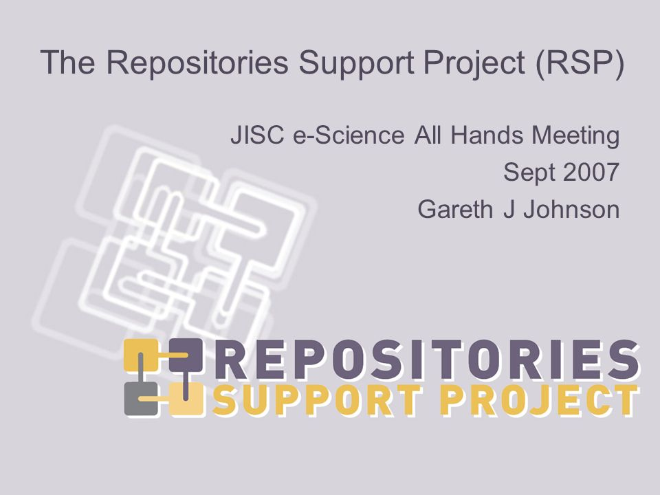 http://www.rsp.ac.uk The Repositories Support Project (RSP) JISC e-Science All Hands Meeting Sept 2007 Gareth J Johnson