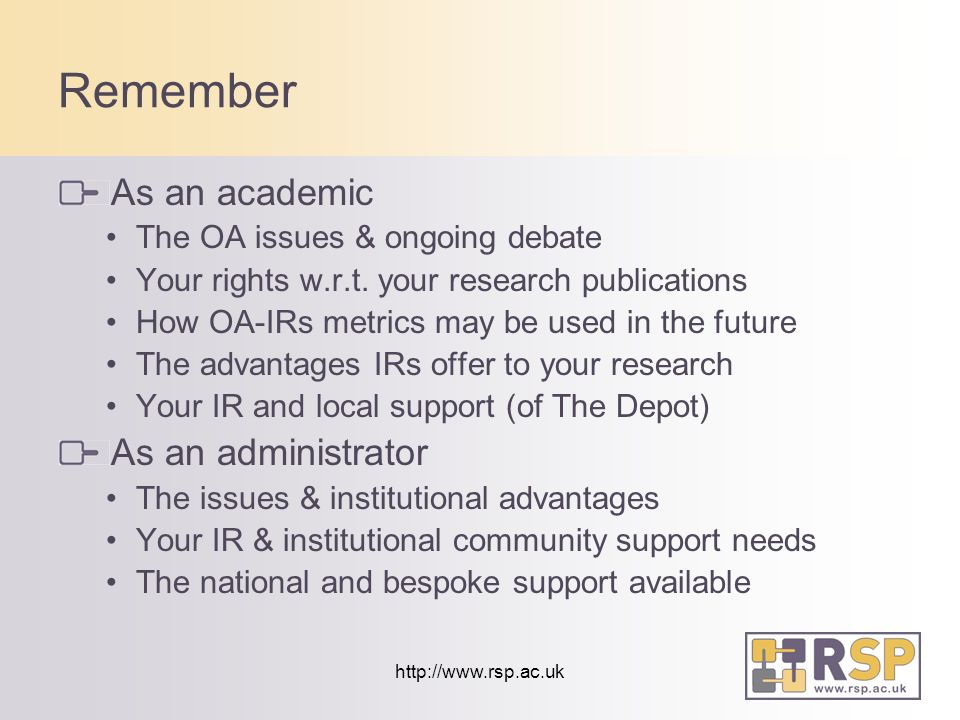 http://www.rsp.ac.uk Remember As an academic The OA issues & ongoing debate Your rights w.r.t.
