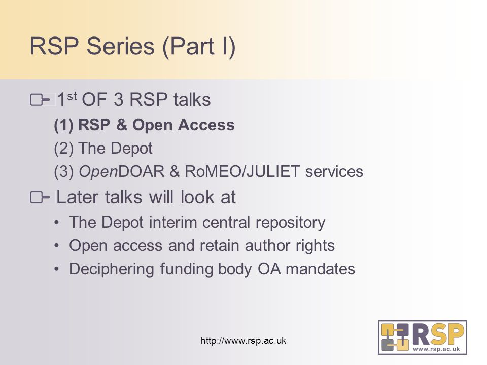 http://www.rsp.ac.uk RSP Series (Part I) 1 st OF 3 RSP talks (1) RSP & Open Access (2) The Depot (3) OpenDOAR & RoMEO/JULIET services Later talks will look at The Depot interim central repository Open access and retain author rights Deciphering funding body OA mandates