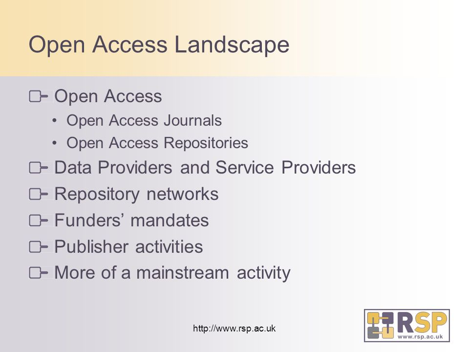 http://www.rsp.ac.uk Open Access Landscape Open Access Open Access Journals Open Access Repositories Data Providers and Service Providers Repository networks Funders mandates Publisher activities More of a mainstream activity