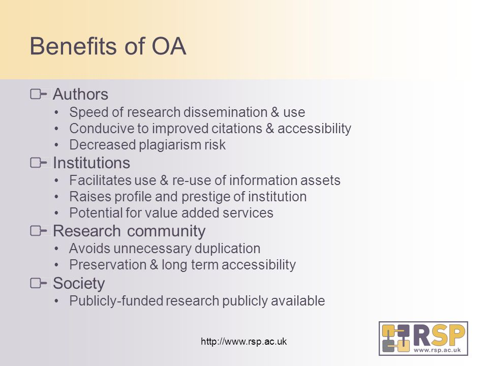 http://www.rsp.ac.uk Benefits of OA Authors Speed of research dissemination & use Conducive to improved citations & accessibility Decreased plagiarism risk Institutions Facilitates use & re-use of information assets Raises profile and prestige of institution Potential for value added services Research community Avoids unnecessary duplication Preservation & long term accessibility Society Publicly-funded research publicly available