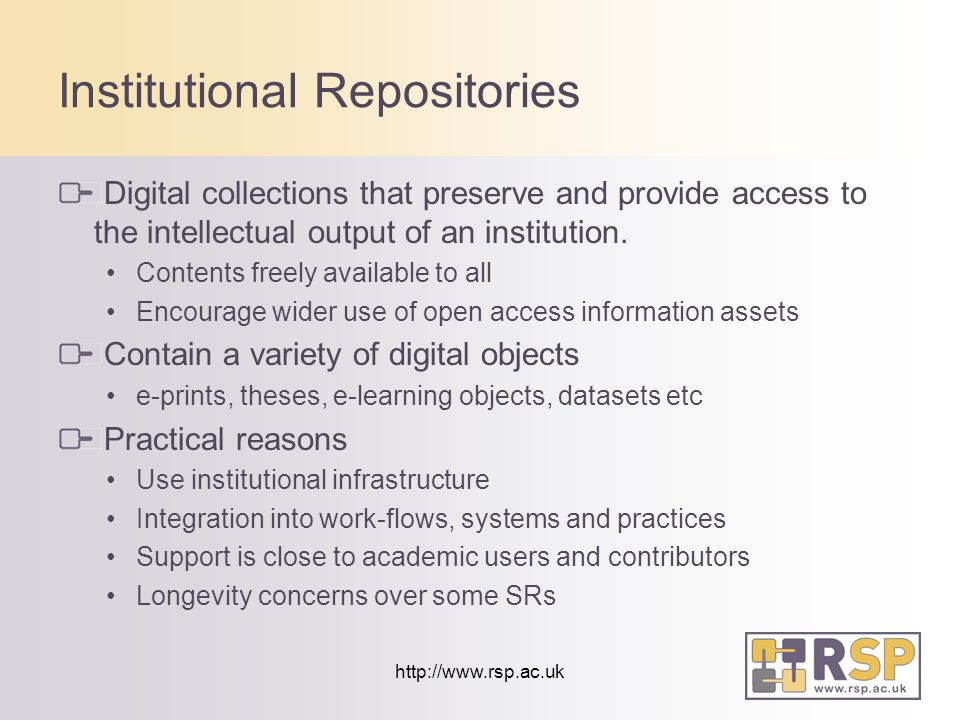 http://www.rsp.ac.uk Institutional Repositories Digital collections that preserve and provide access to the intellectual output of an institution.