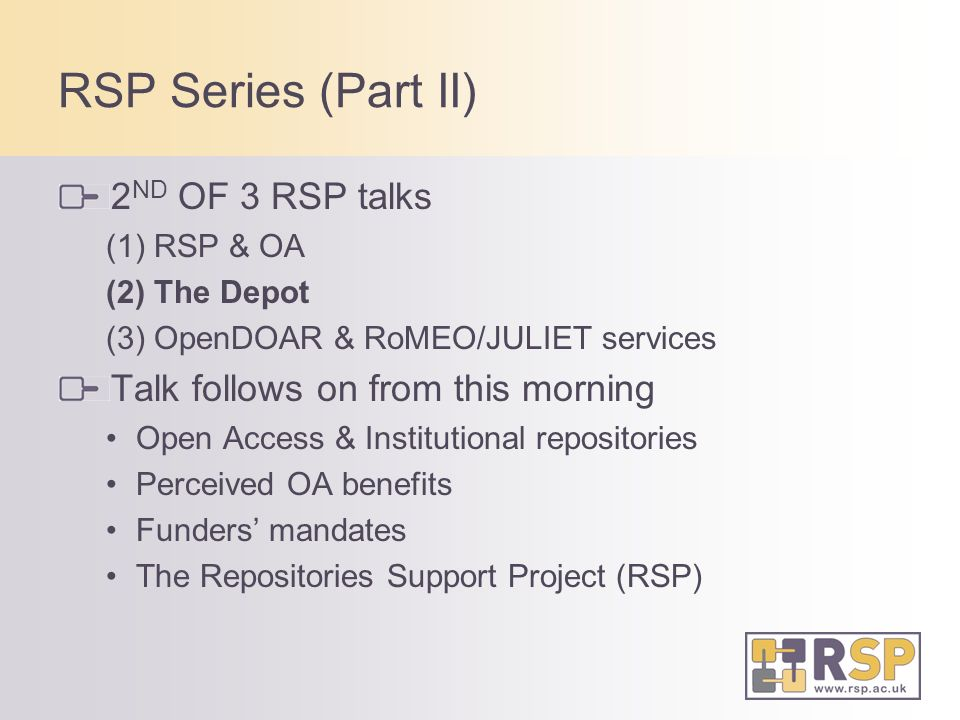 RSP Series (Part II) 2 ND OF 3 RSP talks (1) RSP & OA (2) The Depot (3) OpenDOAR & RoMEO/JULIET services Talk follows on from this morning Open Access