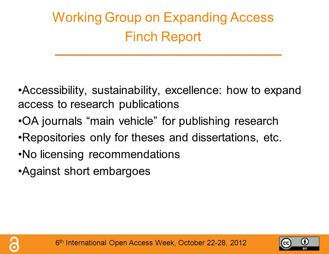 Working Group on Expanding Access Finch Report Accessibility, sustainability, excellence: how to expand access to research publications OA journals main vehicle for publishing research Repositories only for theses and dissertations, etc.