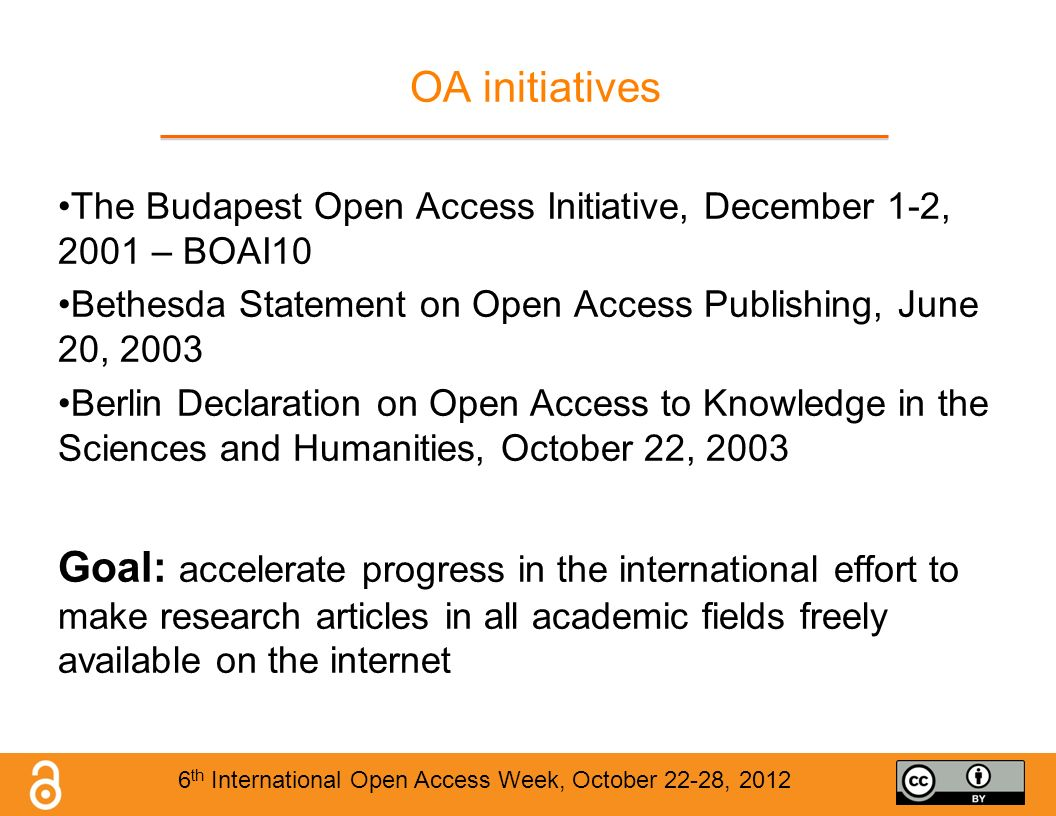 OA initiatives The Budapest Open Access Initiative, December 1-2, 2001 – BOAI10 Bethesda Statement on Open Access Publishing, June 20, 2003 Berlin Declaration on Open Access to Knowledge in the Sciences and Humanities, October 22, 2003 Goal: accelerate progress in the international effort to make research articles in all academic fields freely available on the internet 6 th International Open Access Week, October 22-28, 2012