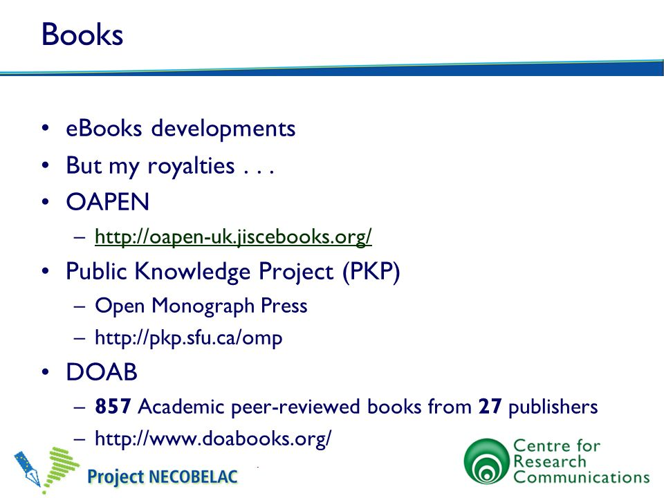 Books eBooks developments But my royalties... OAPEN –http://oapen-uk.jiscebooks.org/http://oapen-uk.jiscebooks.org/ Public Knowledge Project (PKP) –Op